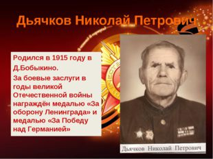 Дьячков Николай Петрович Родился в 1915 году в Д.Бобыкино. За боевые заслуги
