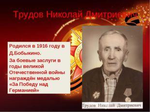 Трудов Николай Дмитриевич Родился в 1916 году в Д.Бобыкино. За боевые заслуги