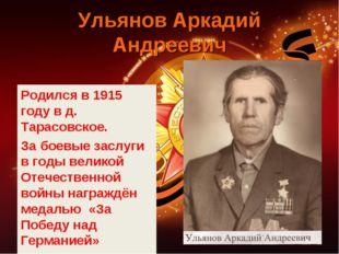 Ульянов Аркадий Андреевич Родился в 1915 году в д. Тарасовское. За боевые зас