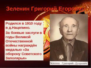 Зеленин Григорий Егорович Родился в 1910 году в д.Нацепино. За боевые заслуги