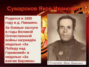 Сумароков Яков Иванович Родился в 1920 году в д. Павшино. За боевые заслуги в