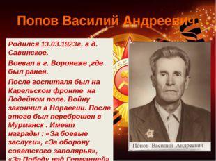Попов Василий Андреевич. Родился 13.03.1923г. в д. Савинское. Воевал в г. Вор