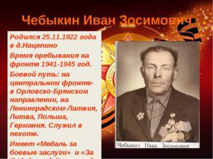 Чебыкин Иван Зосимович Родился 25.11.1922 года в д.Нацепино Время пребывания