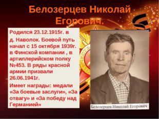Белозерцев Николай Егорович. Родился 23.12.1915г. в д. Наволок. Боевой путь н