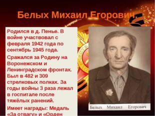 Белых Михаил Егорович. Родился в д. Пенье. В войне участвовал с февраля 1942