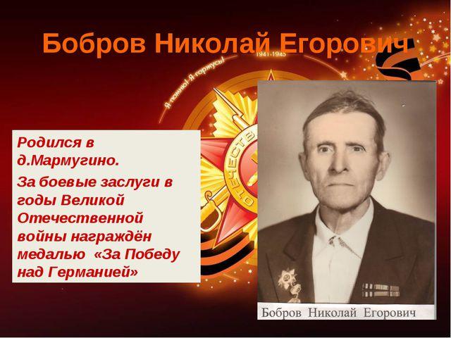 Бобров Николай Егорович Родился в д.Мармугино. За боевые заслуги в годы Велик...