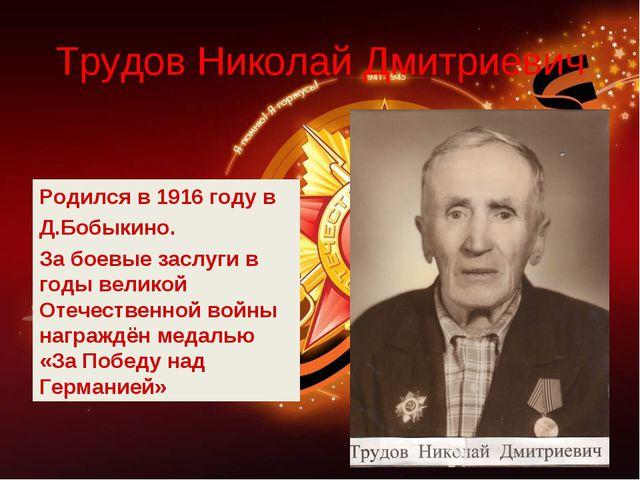 Трудов Николай Дмитриевич Родился в 1916 году в Д.Бобыкино. За боевые заслуги...