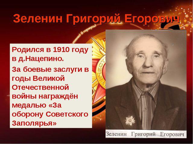 Зеленин Григорий Егорович Родился в 1910 году в д.Нацепино. За боевые заслуги...