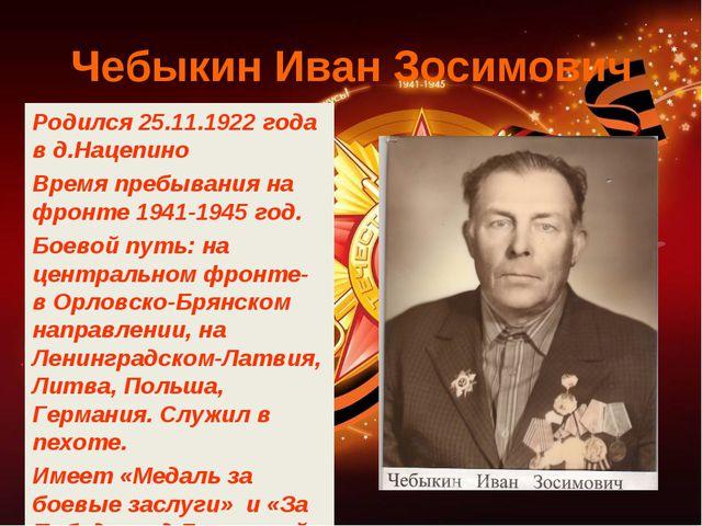 Чебыкин Иван Зосимович Родился 25.11.1922 года в д.Нацепино Время пребывания...