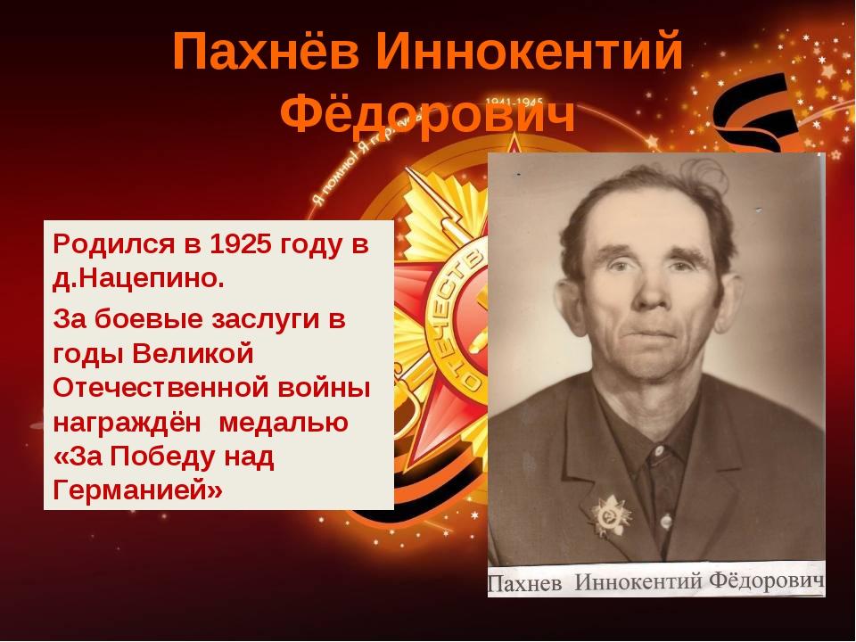 Пахнёв Иннокентий Фёдорович Родился в 1925 году в д.Нацепино. За боевые заслу...