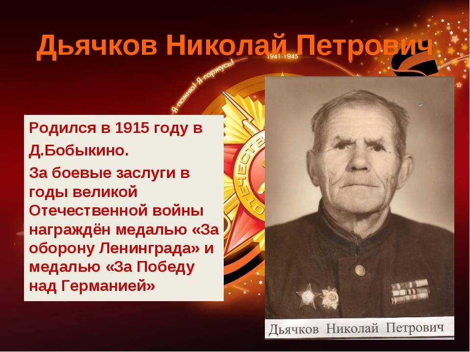Дьячков Николай Петрович Родился в 1915 году в Д.Бобыкино. За боевые заслуги...
