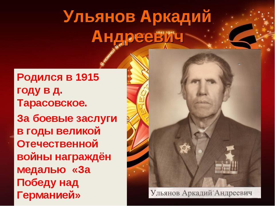 Ульянов Аркадий Андреевич Родился в 1915 году в д. Тарасовское. За боевые зас...