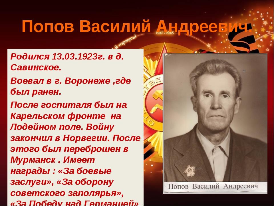 Попов Василий Андреевич. Родился 13.03.1923г. в д. Савинское. Воевал в г. Вор...