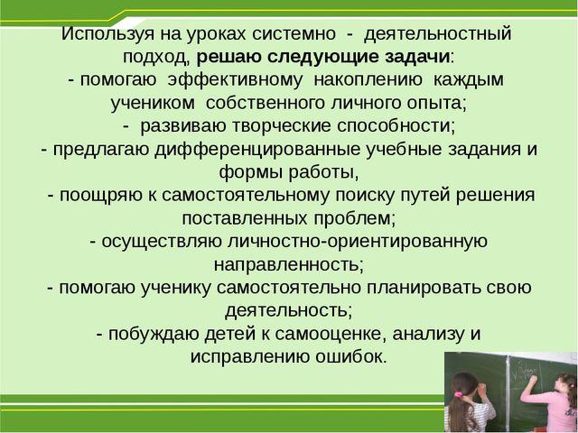 Используя на уроках системно - деятельностный подход, решаю следующие задачи:...