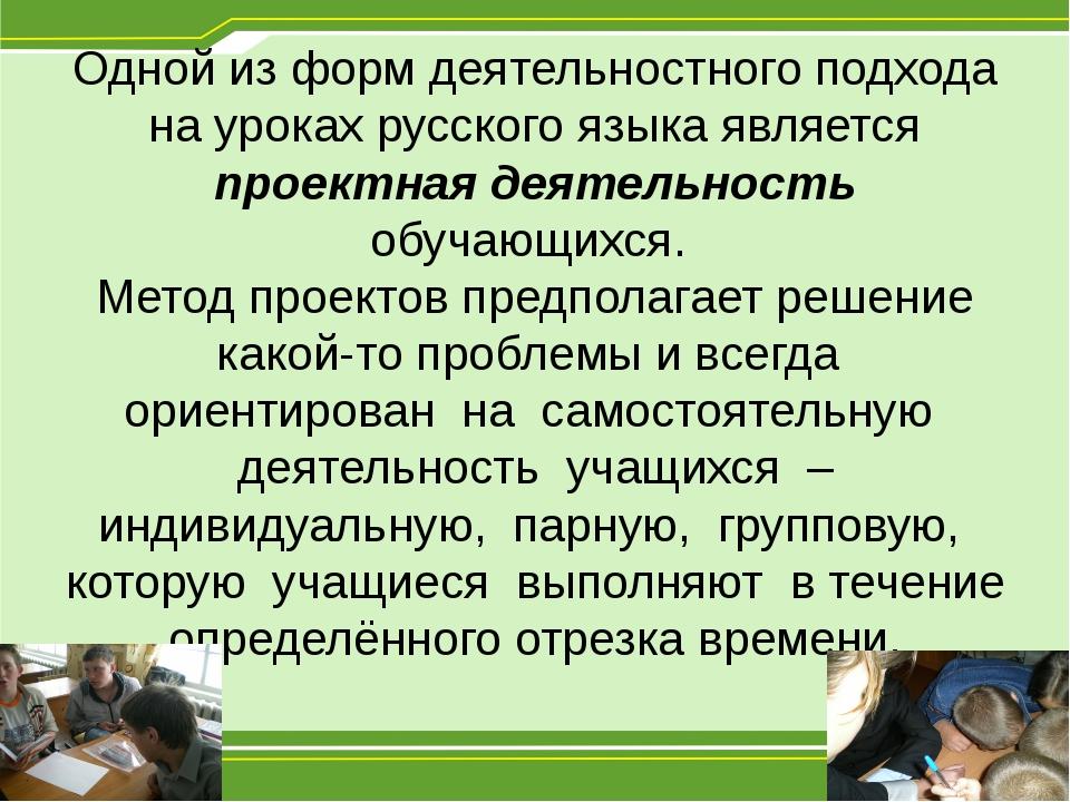 Одной из форм деятельностного подхода на уроках русского языка является проек...