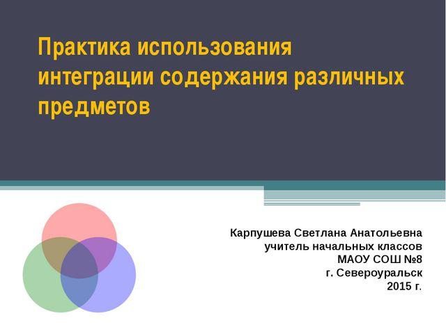 Практика использования интеграции содержания различных предметов Карпушева Св...