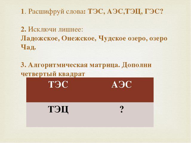 1. Расшифруй слова: ТЭС, АЭС,ТЭЦ, ГЭС? 2. Исключи лишнее: Ладожское, Онежское...