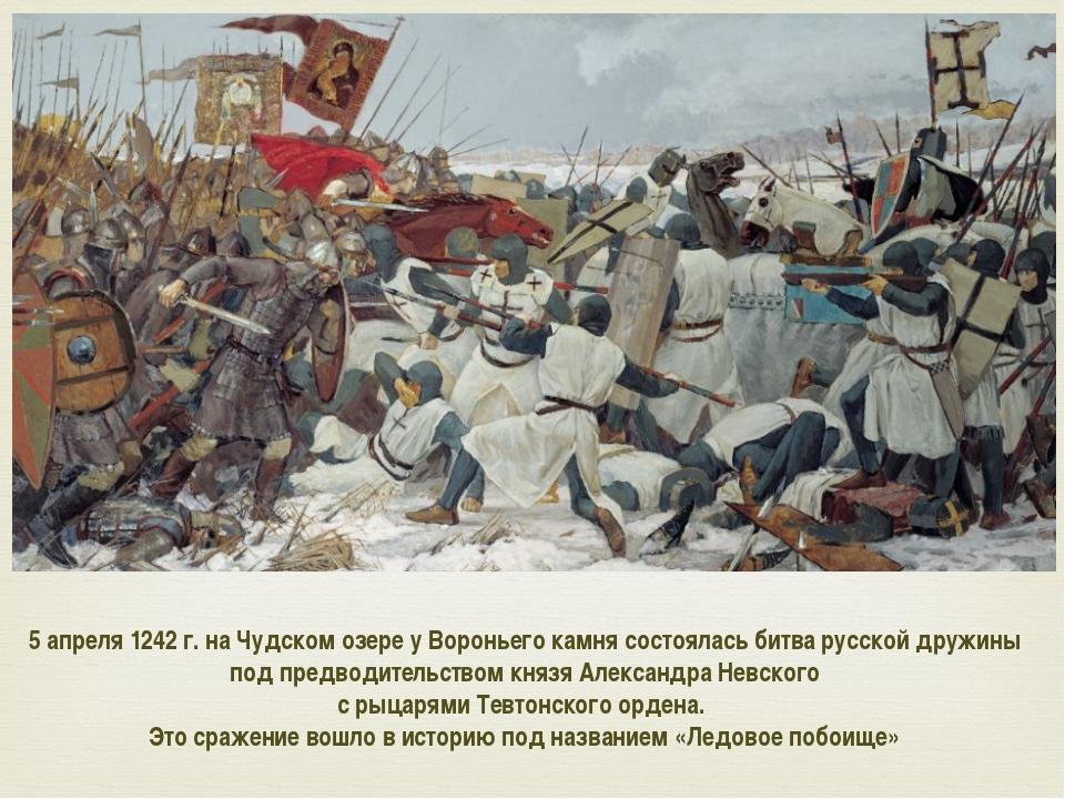 5апреля 1242г. на Чудском озере у Вороньего камня состоялась битва русской...