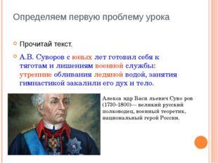 Определяем первую проблему урока Прочитай текст. А.В. Суворов с юных лет гото