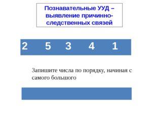 Познавательные УУД – выявление причинно-следственных связей Запишите числа по