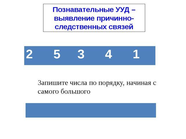 Познавательные УУД – выявление причинно-следственных связей Запишите числа по...