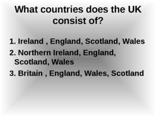 What countries does the UK consist of? 1. Ireland , England, Scotland, Wales