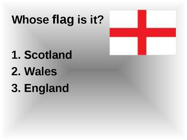 Whose flag is it? 1. Scotland 2. Wales 3. England