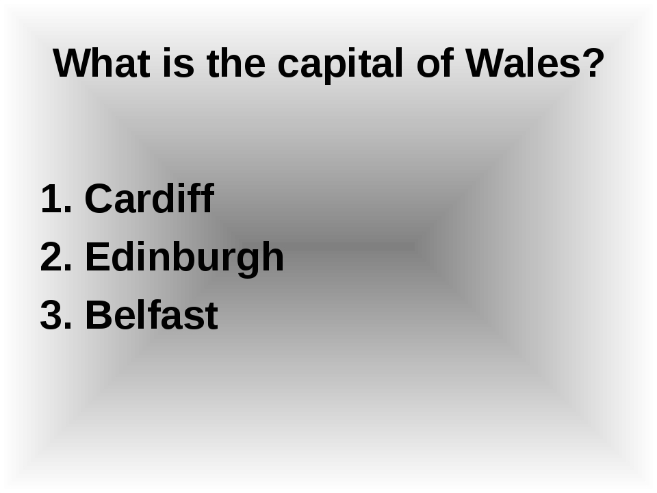 What is the capital of Wales? 1. Cardiff 2. Edinburgh 3. Belfast