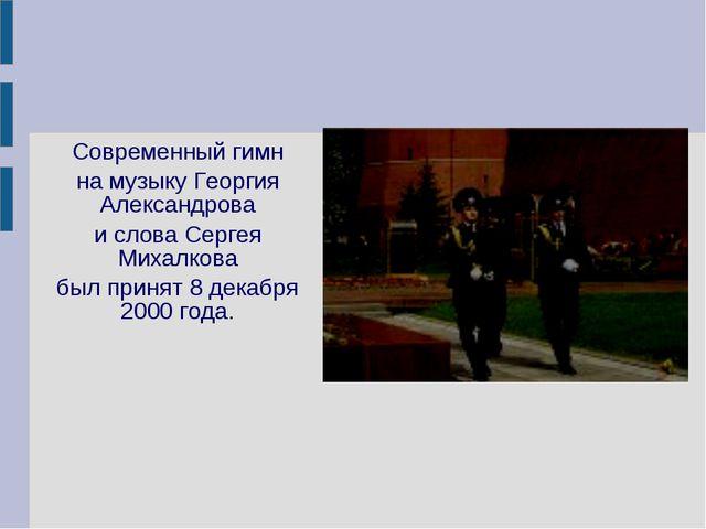 Современный гимн на музыку Георгия Александрова и слова Сергея Михалкова был...