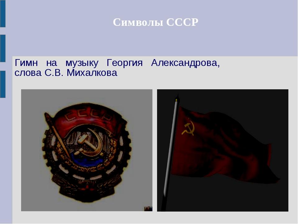 Символы СССР Гимн на музыку Георгия Александрова, слова С.В. Михалкова