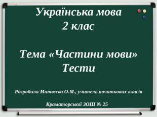 Українська мова 2 клас Тема «Частини мови» Тести Розробила Матвєєва О.М., уч