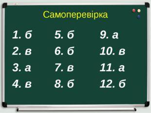 Самоперевірка 1. б  5. б9. а 2. в6. б10. в 3. а7. в11. а 4. в8.