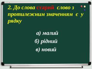 а) малий б) рідний в) новий 2. До слова старий слово з протилежним значенням