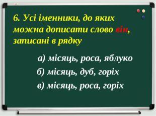 а) місяць, роса, яблуко б) місяць, дуб, горіх в) місяць, роса, горіх 6. Усі