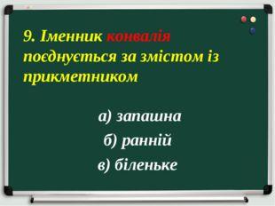 а) запашна б) ранній в) біленьке 9. Іменник конвалія поєднується за змістом