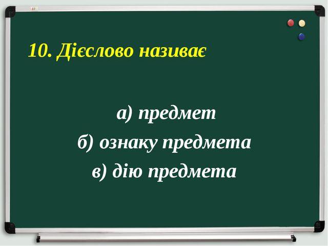 а) предмет б) ознаку предмета в) дію предмета 10. Дієслово називає