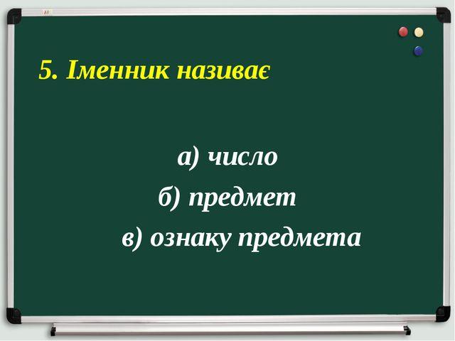а) число б) предмет в) ознаку предмета 5. Іменник називає