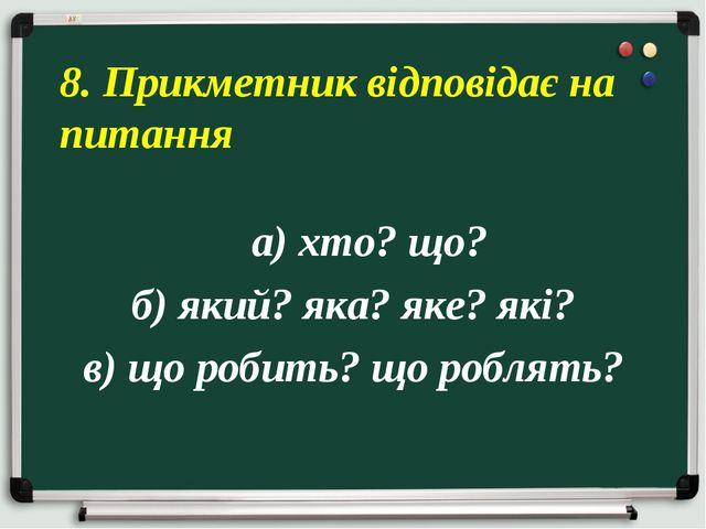 а) хто? що? б) який? яка? яке? які? в) що робить? що роблять? 8. Прикметник...