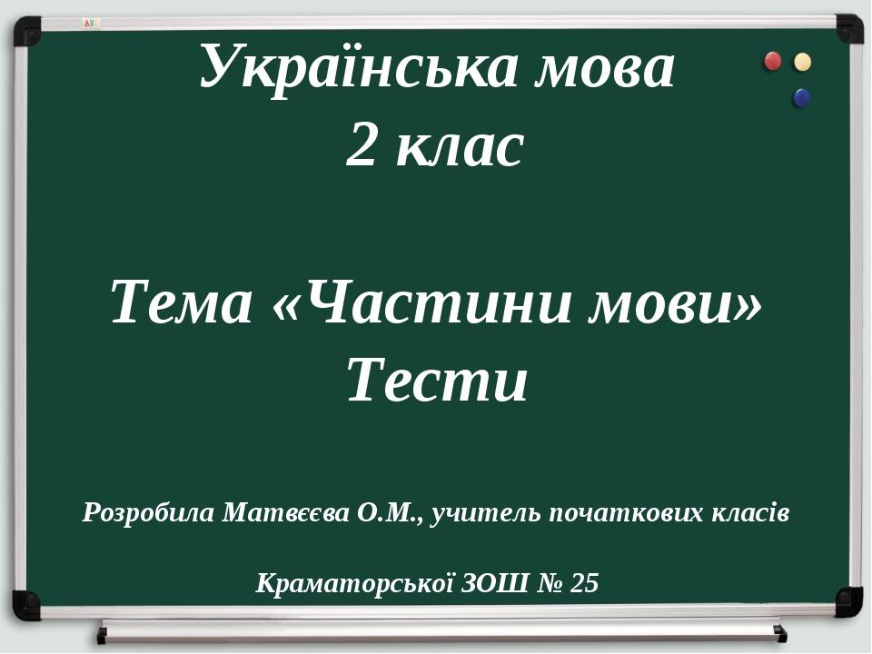 Українська мова 2 клас Тема «Частини мови» Тести Розробила Матвєєва О.М., уч...