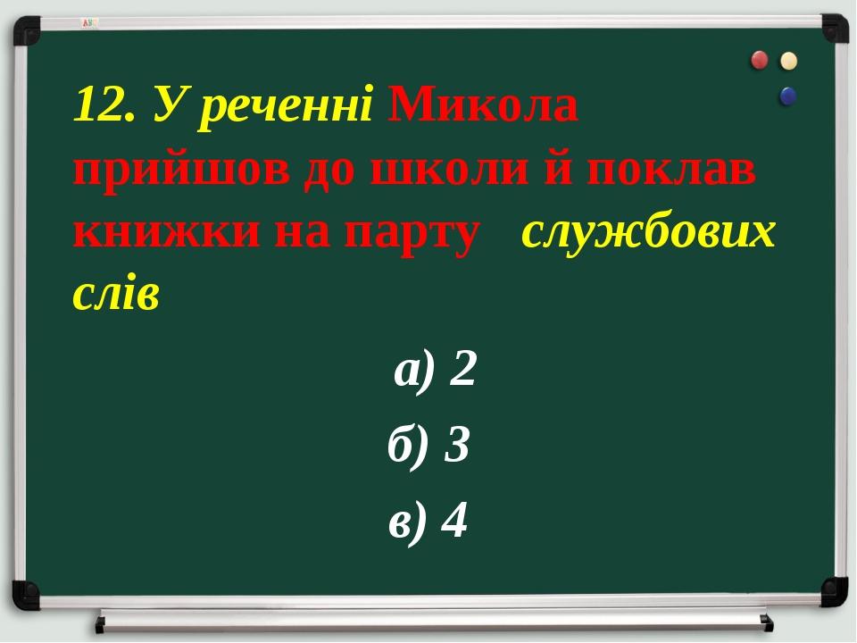 а) 2 б) 3 в) 4 12. У реченні Микола прийшов до школи й поклав книжки на парт...