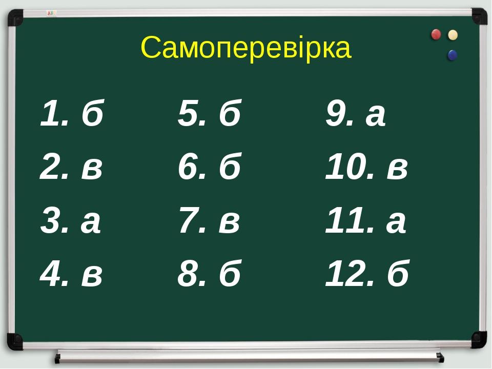 Самоперевірка 1. б  5. б9. а 2. в6. б10. в 3. а7. в11. а 4. в8....