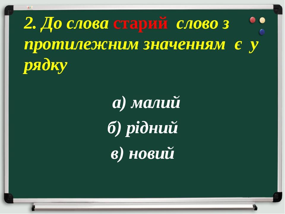 а) малий б) рідний в) новий 2. До слова старий слово з протилежним значенням...