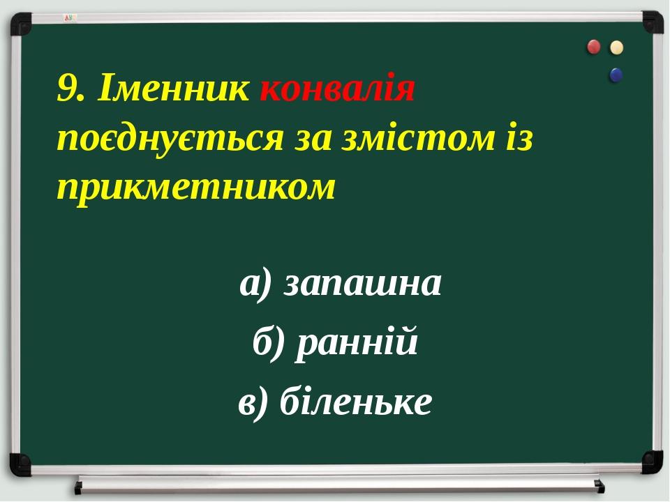 а) запашна б) ранній в) біленьке 9. Іменник конвалія поєднується за змістом...