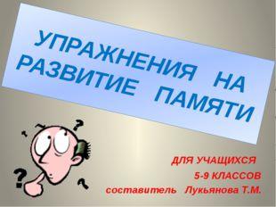 УПРАЖНЕНИЯ НА РАЗВИТИЕ ПАМЯТИ ДЛЯ УЧАЩИХСЯ 5-9 КЛАССОВ составитель Лукьянова