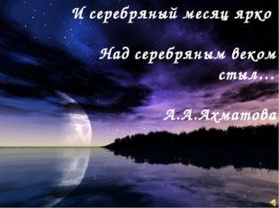 И серебряный месяц ярко Над серебряным веком стыл… А.А.Ахматова