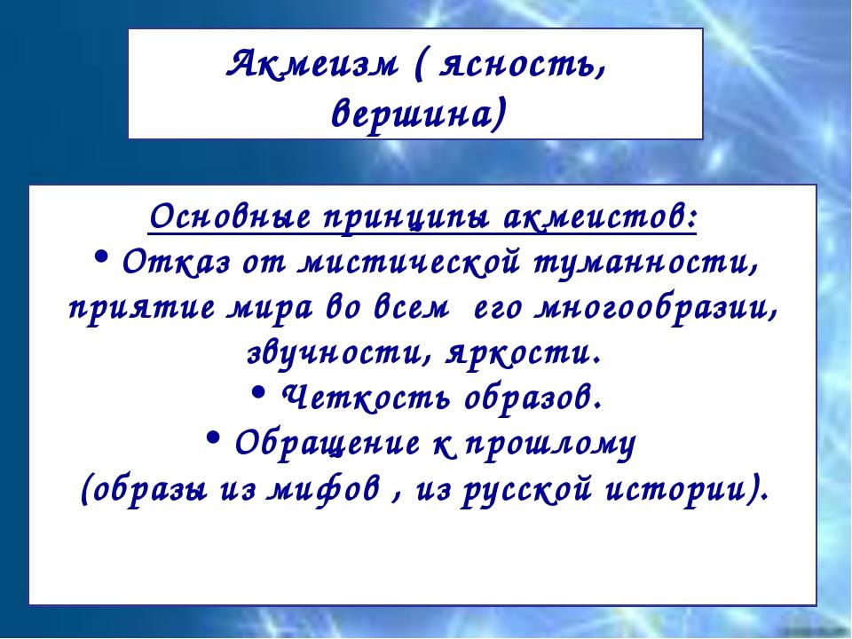 Акмеизм ( ясность, вершина) Основные принципы акмеистов: Отказ от мистической...