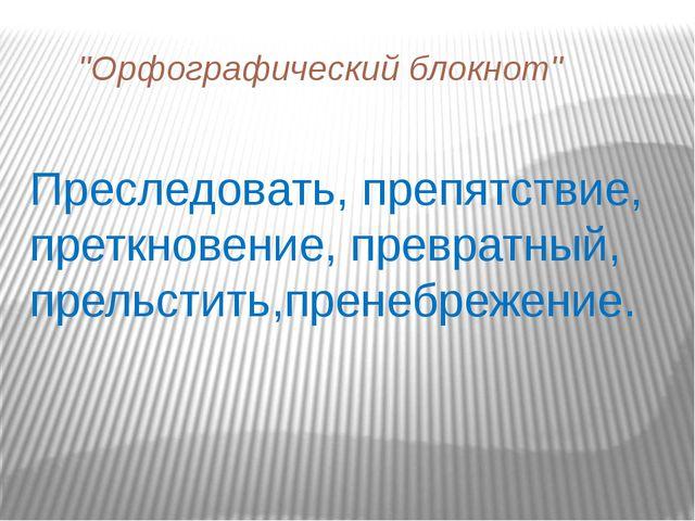 """""""Орфографический блокнот"""" Преследовать, препятствие, преткновение, превратны..."""