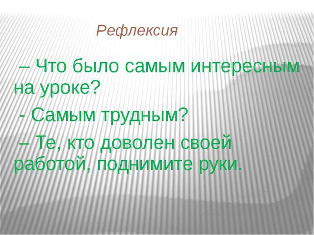 Рефлексия – Что было самым интересным на уроке? - Самым трудным? – Те, кто д...