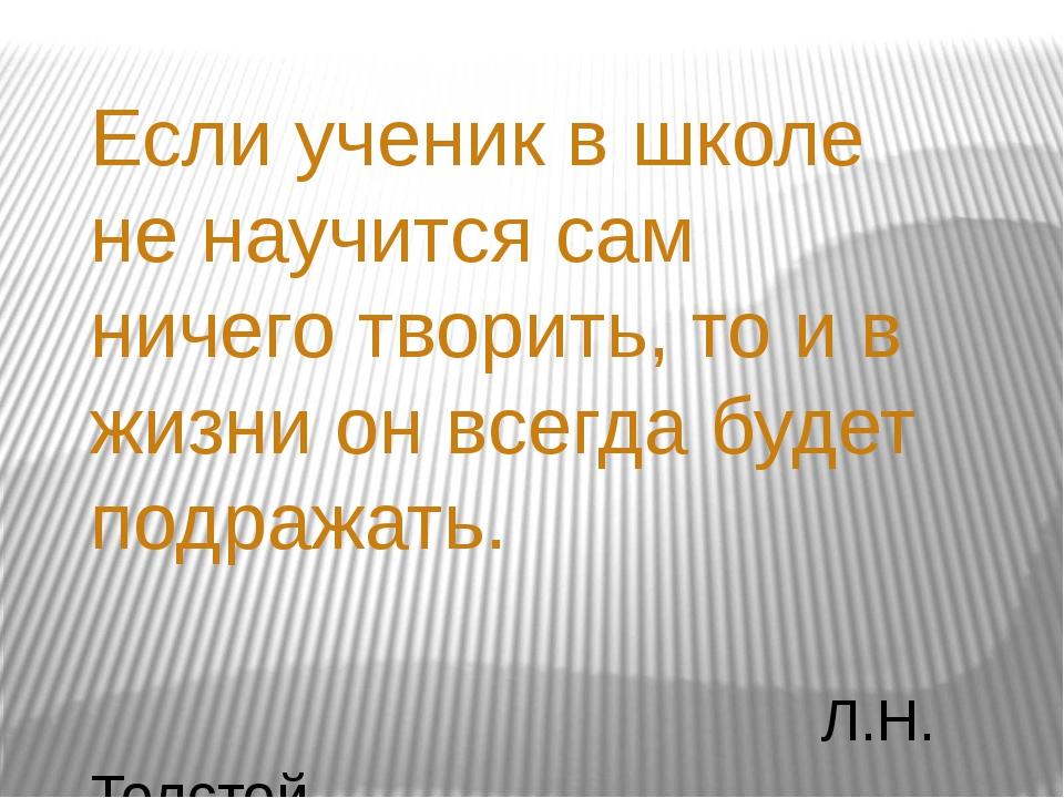 Если ученик в школе не научится сам ничего творить, то и в жизни он всегда бу...