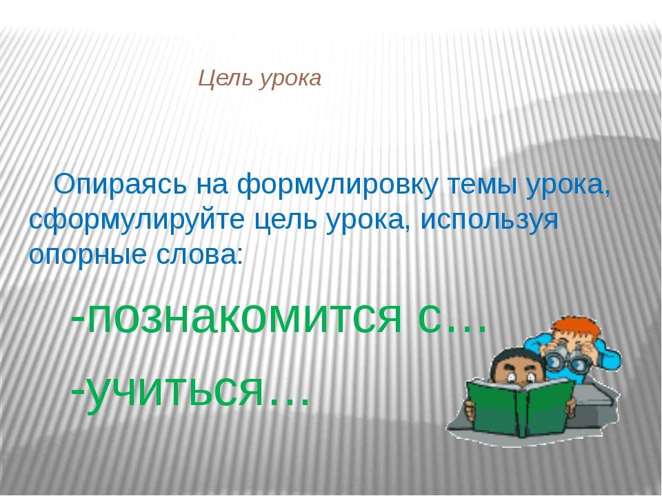 Цель урока Опираясь на формулировку темы урока, сформулируйте цель урока, ис...